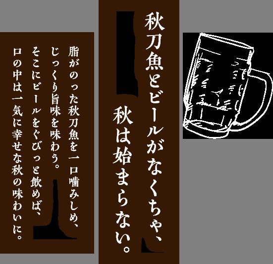 秋刀魚とビールがなくちゃ、秋は始まらない。脂がのった秋刀魚を一口噛みしめ、じっくり旨味を味わう。そこにビールをぐびっと飲めば、口の中は一気に幸せな秋の味わいに。