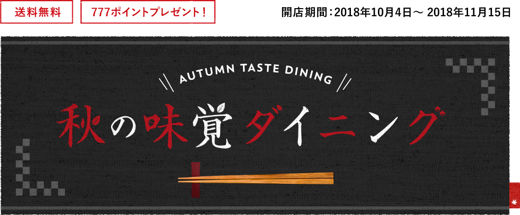 送料無料 777ポイントプレゼント! 開店期間:2018年10月4日〜2018年11月15日 秋の味覚ダイニング
