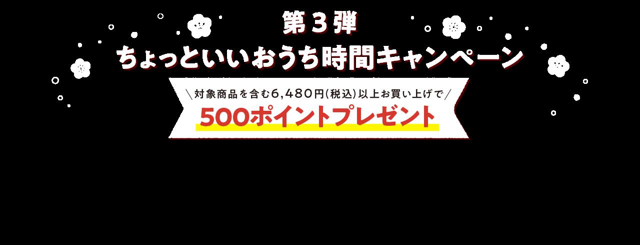 第3弾 ちょっといいおうち時間キャンペーン 対象商品を含む6,480円(税込)以上お買い上げで500ポイントプレゼント