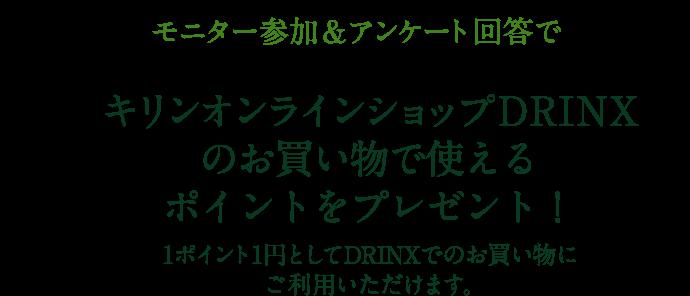 モニター参加&アンケート回答で キリンオンラインショップDRINXのお買い物で使えるポイントをプレゼント!1ポイント1円としてDRINXでのお買い物にご利用いただけます。